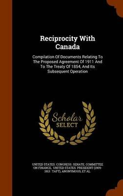 Reciprocity with Canada - Compilation of Documents Relating to the Proposed Agreement of 1911 and to the Treaty of 1854, and...