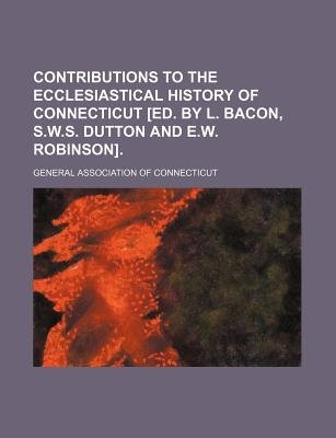 Contributions to the Ecclesiastical History of Connecticut [Ed. by L. Bacon, S.W.S. Dutton and E.W. Robinson] (Paperback):...