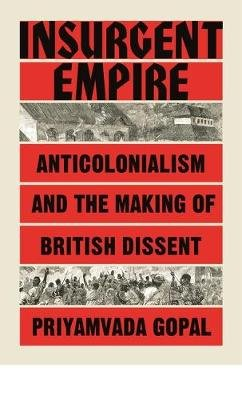 Insurgent Empire - Anticolonialism and the Making of British Dissent (Hardcover): Priyamvada Gopal
