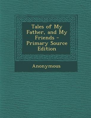 Tales of My Father, and My Friends (Paperback, Primary Source): Anonymous