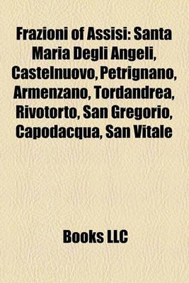 Frazioni of Assisi - Santa Maria Degli Angeli, Castelnuovo, Petrignano, Armenzano, Tordandrea, Rivotorto, San Gregorio,...