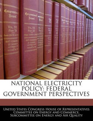 National Electricity Policy - Federal Government Perspectives (Paperback): United States Congress House of Represen