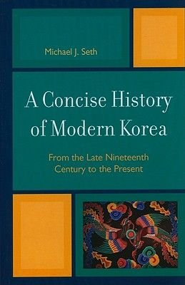 A Concise History of Modern Korea - From the Late Nineteenth Century to the Present (Hardcover): Michael J. Seth