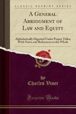 A General Abridgment of Law and Equity, Alphabetically Digested Under Proper Titles - With Notes and References to the Whole...