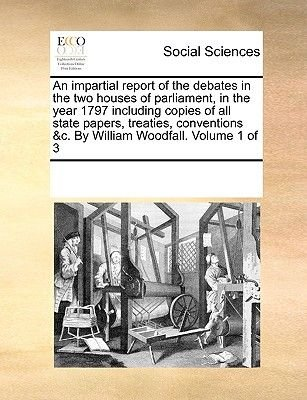 An Impartial Report of the Debates in the Two Houses of Parliament, in the Year 1797 Including Copies of All State Papers,...