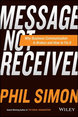 Message Not Received - Why Business Communication Is Broken and How to Fix It (Electronic book text, 1st edition): Phil Simon