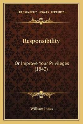 Responsibility - Or Improve Your Privileges (1843) (Paperback): William Innes