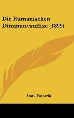Die Rumanischen Diminutivsuffixe (1899) (English, German, Hardcover): Sextil Puscariu