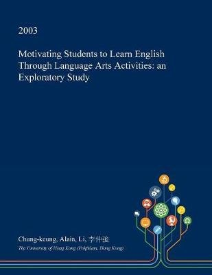Motivating Students to Learn English Through Language Arts Activities - An Exploratory Study (Paperback): Chung-Keung Alain Li