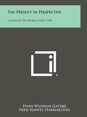 The Present in Perspective - A Look at the World Since 1945 (Hardcover): Hans Wilhelm Gatzke