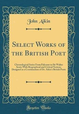Select Works of the British Poet - Chronological Series from Falconer to Sir Walter Scott; With Biographical and Critical...