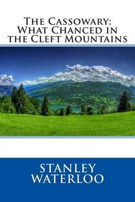 The Cassowary; What Chanced in the Cleft Mountains (Paperback): Stanley Waterloo
