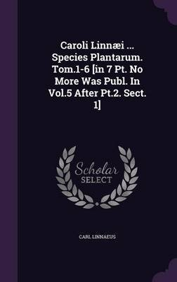 Caroli Linnaei ... Species Plantarum. Tom.1-6 [In 7 PT. No More Was Publ. in Vol.5 After PT.2. Sect. 1] (Hardcover): Carl...