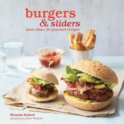 Burgers & Sliders - More Than 30 Gourmet Recipes (Hardcover, US Edition): Miranda Ballard