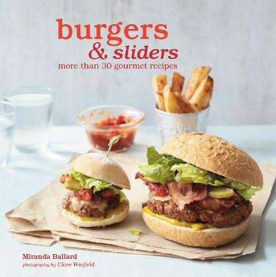 Burgers & Sliders - More Than 30 Gourmet Recipes (Hardcover, US Edition): Miranda Ballard