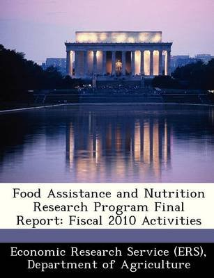 Food Assistance and Nutrition Research Program Final Report - Fiscal 2010 Activities (Paperback): Departm Economic Research...