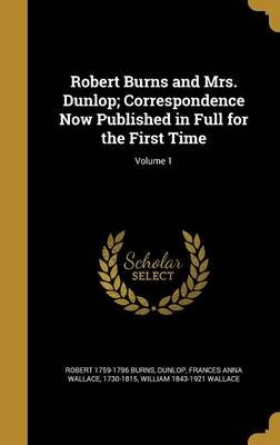 Robert Burns and Mrs. Dunlop; Correspondence Now Published in Full for the First Time; Volume 1 (Hardcover): Robert 1759-1796...