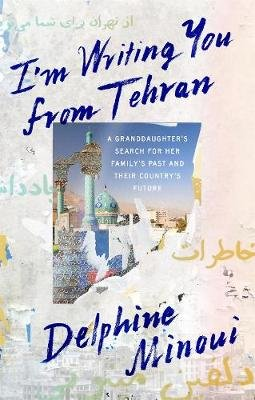 I'M Writing You from Tehran - A Granddaughter's Search for Her Family's Past and Their Country's Future...