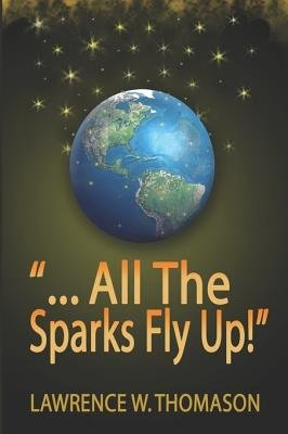 """...All the Sparks Fly Up!"" (Paperback): Lawrence , W. Thomason"