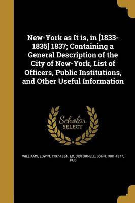 New-York as It Is, in [1833-1835] 1837; Containing a General Description of the City of New-York, List of Officers, Public...