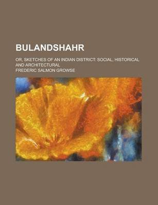 Bulandshahr; Or, Sketches of an Indian District - Social, Historical and Architectural (Paperback): Frederic Salmon Growse