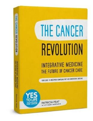 The Cancer Revolution - Integrative Medicine - the Future of Cancer Care - Your Guide to Integrating Complementary and...