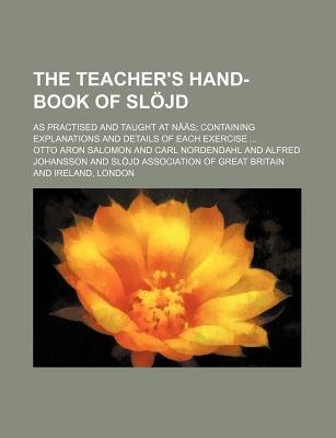 The Teacher's Hand-Book of Slojd; As Practised and Taught at Naas Containing Explanations and Details of Each Exercise...
