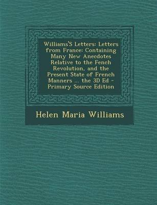 Williams's Letters - Letters from France: Containing Many New Anecdotes Relative to the Fench Revolution, and the Present...