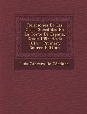 Relaciones de Las Cosas Sucedidas En La Corte de Espana, Desde 1599 Hasta 1614 - Primary Source Edition (Spanish, Paperback):...