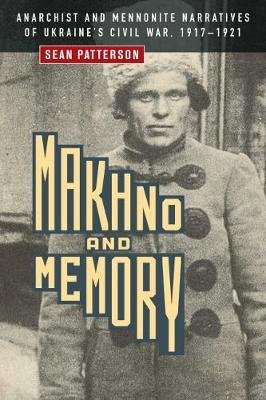 Makhno and Memory - Anarchist and Mennonite Narratives of Ukraine's Civil War, 1917-1921 (Paperback): Sean Patterson