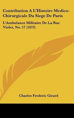 Contribution A L'Histoire Medico-Chirurgicale Du Siege de Paris - L'Ambulance Militaire de La Rue Violet, No. 57...