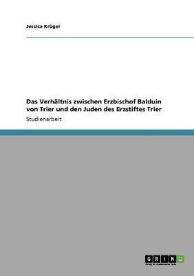 Das Verhaltnis Zwischen Erzbischof Balduin Von Trier Und Den Juden Des Erzstiftes Trier (German, Paperback): Jessica Kr Ger,...