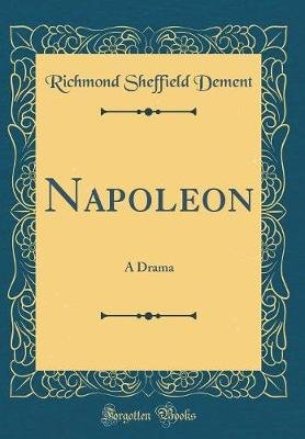 Napoleon - A Drama (Classic Reprint) (Hardcover): Richmond Sheffield Dement
