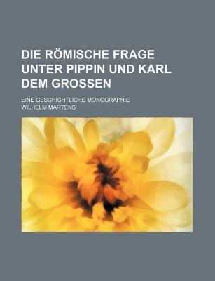 Die Romische Frage Unter Pippin Und Karl Dem Grossen; Eine Geschichtliche Monographie (English, German, Paperback): Wilhelm...