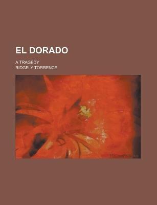 El Dorado; A Tragedy (Paperback): Us Government, Ridgely Torrence