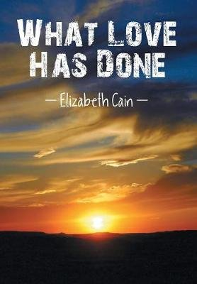 What Love Has Done (Hardcover): Elizabeth Cain