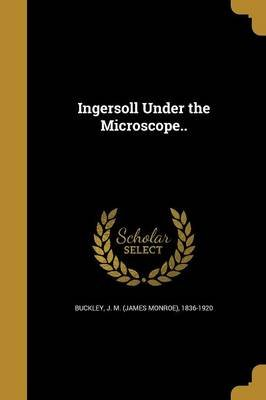 Ingersoll Under the Microscope.. (Paperback): J M (James Monroe) 1836-1920 Buckley