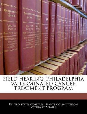 Field Hearing - Philadelphia Va Terminated Cancer Treatment Program (Paperback): United States Congress Senate Committee