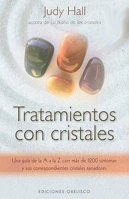 Tratamientos Con Cristales - Una Guia de la A A la Z Con Mas de 1.200 Sintomas y Sus Correspondientes Cristales Sanadores...