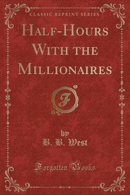 Half-Hours with the Millionaires (Classic Reprint) (Paperback): B. B. West