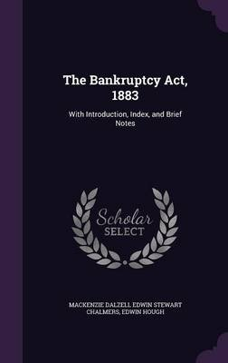 The Bankruptcy ACT, 1883 - With Introduction, Index, and Brief Notes (Hardcover): MacKenzie Dalzell Edwin Stewar Chalmers,...