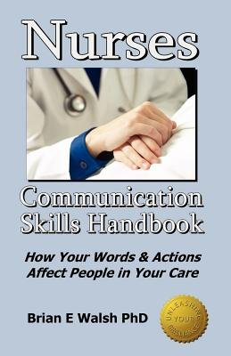 Nurses Communication Skills Handbook - How Your Words and Actions Affect People in Your Care (Paperback): Brian E. Walsh