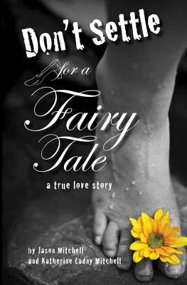Don't Settle for a Fairy Tale - A True Love Story (Paperback): MR Jason Andrew Mitchell, Mrs Katherine Ladny Mitchell