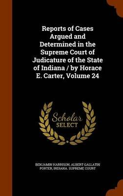 Reports of Cases Argued and Determined in the Supreme Court of Judicature of the State of Indiana / By Horace E. Carter, Volume...