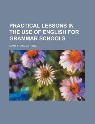 Practical Lessons in the Use of English for Grammar Schools (Paperback): Mary Frances Hyde