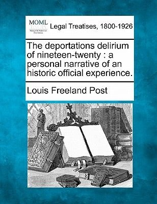 The Deportations Delirium of Nineteen-Twenty - A Personal Narrative of an Historic Official Experience. (Paperback): Louis...
