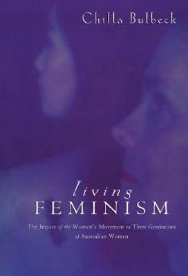 Living Feminism - The Impact of the Women's Movement on Three Generations of Australian Women (Hardcover, New): Chilla...