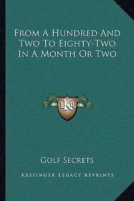 From a Hundred and Two to Eighty-Two in a Month or Two (Paperback): Golf Secrets