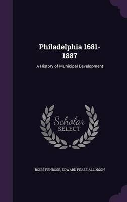 Philadelphia 1681-1887 - A History of Municipal Development (Hardcover): Boies Penrose, Edward Pease Allinson