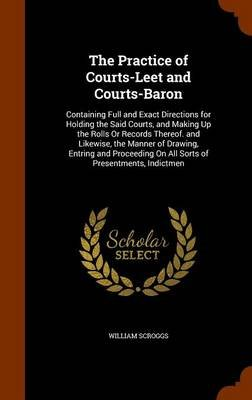The Practice of Courts-Leet and Courts-Baron - Containing Full and Exact Directions for Holding the Said Courts, and Making Up...
